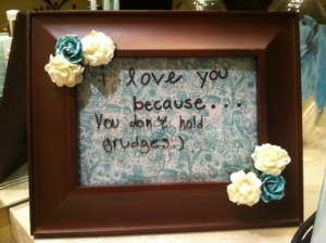"""I love you because... you don't hold grudges :) """